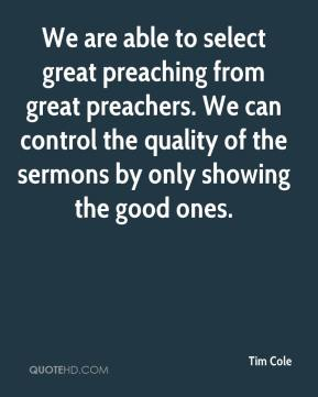 Tim Cole  - We are able to select great preaching from great preachers. We can control the quality of the sermons by only showing the good ones.