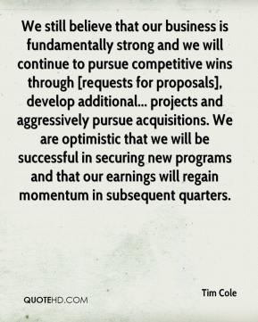 Tim Cole  - We still believe that our business is fundamentally strong and we will continue to pursue competitive wins through [requests for proposals], develop additional... projects and aggressively pursue acquisitions. We are optimistic that we will be successful in securing new programs and that our earnings will regain momentum in subsequent quarters.