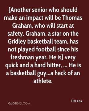 [Another senior who should make an impact will be Thomas Graham, who will start at safety. Graham, a star on the Gridley basketball team, has not played football since his freshman year. He is] very quick and a hard hitter, ... He is a basketball guy...a heck of an athlete.