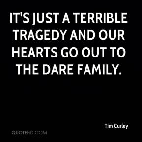 Tim Curley  - It's just a terrible tragedy and our hearts go out to the Dare family.