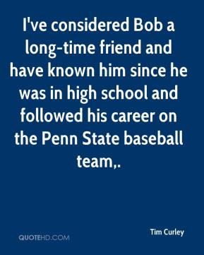 Tim Curley  - I've considered Bob a long-time friend and have known him since he was in high school and followed his career on the Penn State baseball team.