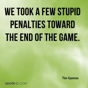 Tim Gannon  - We took a few stupid penalties toward the end of the game.