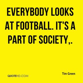 Everybody looks at football. It's a part of society.