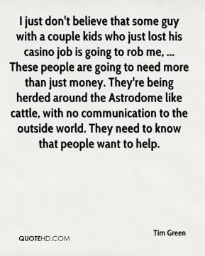I just don't believe that some guy with a couple kids who just lost his casino job is going to rob me, ... These people are going to need more than just money. They're being herded around the Astrodome like cattle, with no communication to the outside world. They need to know that people want to help.