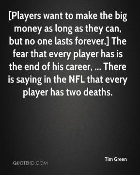 Tim Green  - [Players want to make the big money as long as they can, but no one lasts forever.] The fear that every player has is the end of his career, ... There is saying in the NFL that every player has two deaths.