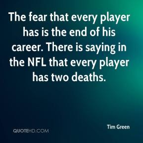 Tim Green  - The fear that every player has is the end of his career. There is saying in the NFL that every player has two deaths.