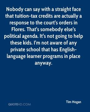 Tim Hogan  - Nobody can say with a straight face that tuition-tax credits are actually a response to the court's orders in Flores. That's somebody else's political agenda. It's not going to help these kids. I'm not aware of any private school that has English-language learner programs in place anyway.