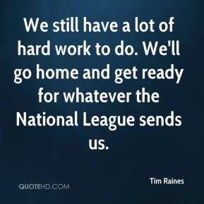 Tim Raines  - We still have a lot of hard work to do. We'll go home and get ready for whatever the National League sends us.