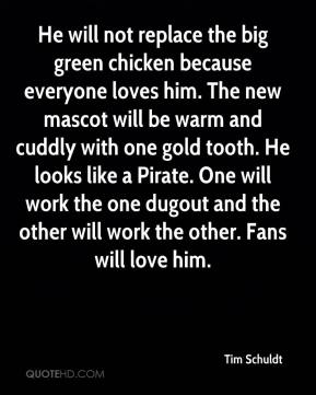 Tim Schuldt  - He will not replace the big green chicken because everyone loves him. The new mascot will be warm and cuddly with one gold tooth. He looks like a Pirate. One will work the one dugout and the other will work the other. Fans will love him.