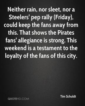 Tim Schuldt  - Neither rain, nor sleet, nor a Steelers' pep rally (Friday), could keep the fans away from this. That shows the Pirates fans' allegiance is strong. This weekend is a testament to the loyalty of the fans of this city.