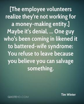 Tim Winter  - [The employee volunteers realize they're not working for a money-making entity.] Maybe it's denial, ... One guy who's been coming in likened it to battered-wife syndrome: You refuse to leave because you believe you can salvage something.