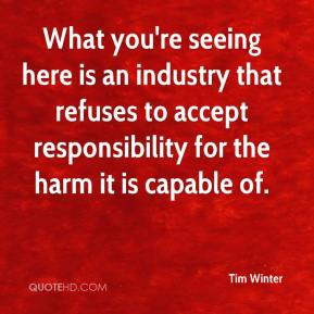 Tim Winter  - What you're seeing here is an industry that refuses to accept responsibility for the harm it is capable of.