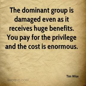 Tim Wise  - The dominant group is damaged even as it receives huge benefits. You pay for the privilege and the cost is enormous.