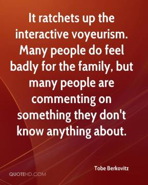 It ratchets up the interactive voyeurism. Many people do feel badly for the family, but many people are commenting on something they don't know anything about.