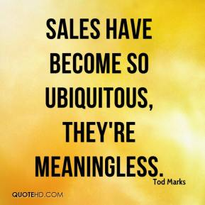 Tod Marks  - Sales have become so ubiquitous, they're meaningless.