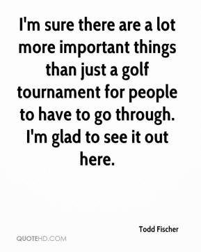 Todd Fischer  - I'm sure there are a lot more important things than just a golf tournament for people to have to go through. I'm glad to see it out here.