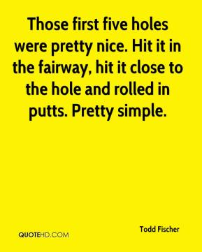 Todd Fischer  - Those first five holes were pretty nice. Hit it in the fairway, hit it close to the hole and rolled in putts. Pretty simple.