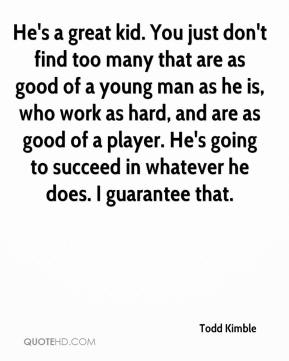 Todd Kimble  - He's a great kid. You just don't find too many that are as good of a young man as he is, who work as hard, and are as good of a player. He's going to succeed in whatever he does. I guarantee that.