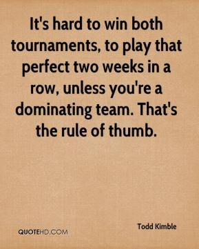 Todd Kimble  - It's hard to win both tournaments, to play that perfect two weeks in a row, unless you're a dominating team. That's the rule of thumb.