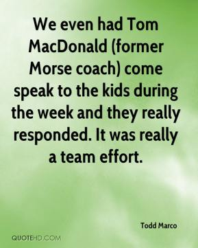 Todd Marco  - We even had Tom MacDonald (former Morse coach) come speak to the kids during the week and they really responded. It was really a team effort.