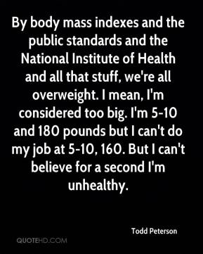 By body mass indexes and the public standards and the National Institute of Health and all that stuff, we're all overweight. I mean, I'm considered too big. I'm 5-10 and 180 pounds but I can't do my job at 5-10, 160. But I can't believe for a second I'm unhealthy.