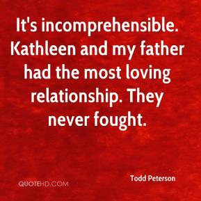 It's incomprehensible. Kathleen and my father had the most loving relationship. They never fought.