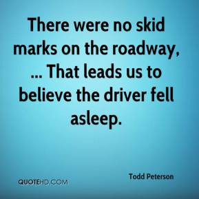 Todd Peterson  - There were no skid marks on the roadway, ... That leads us to believe the driver fell asleep.