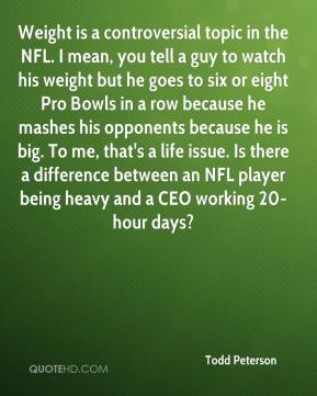Weight is a controversial topic in the NFL. I mean, you tell a guy to watch his weight but he goes to six or eight Pro Bowls in a row because he mashes his opponents because he is big. To me, that's a life issue. Is there a difference between an NFL player being heavy and a CEO working 20-hour days?
