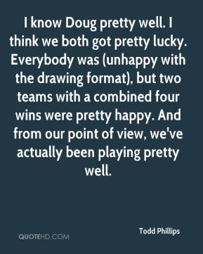 Todd Phillips  - I know Doug pretty well. I think we both got pretty lucky. Everybody was (unhappy with the drawing format), but two teams with a combined four wins were pretty happy. And from our point of view, we've actually been playing pretty well.