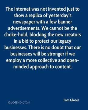 Tom Glocer  - The Internet was not invented just to show a replica of yesterday's newspaper with a few banner advertisements. We cannot be the choke-hold, blocking the new creators in a bid to protect our legacy businesses. There is no doubt that our businesses will be stronger if we employ a more collective and open-minded approach to content.