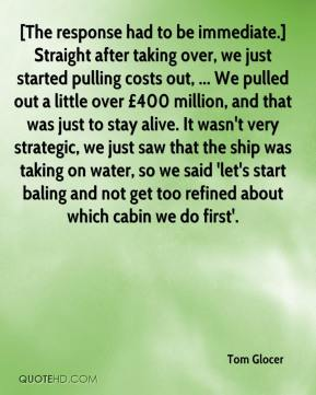 Tom Glocer  - [The response had to be immediate.] Straight after taking over, we just started pulling costs out, ... We pulled out a little over £400 million, and that was just to stay alive. It wasn't very strategic, we just saw that the ship was taking on water, so we said 'let's start baling and not get too refined about which cabin we do first'.