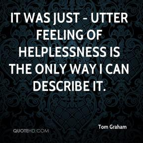 Tom Graham  - It was just - utter feeling of helplessness is the only way I can describe it.
