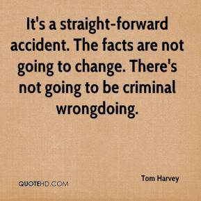 It's a straight-forward accident. The facts are not going to change. There's not going to be criminal wrongdoing.
