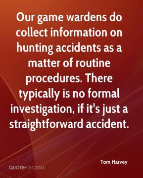 Tom Harvey  - Our game wardens do collect information on hunting accidents as a matter of routine procedures. There typically is no formal investigation, if it's just a straightforward accident.