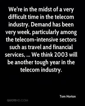 Tom Horton  - We're in the midst of a very difficult time in the telecom industry. Demand has been very week, particularly among the telecom-intensive sectors such as travel and financial services, ... We think 2003 will be another tough year in the telecom industry.