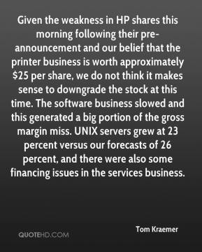 Tom Kraemer  - Given the weakness in HP shares this morning following their pre-announcement and our belief that the printer business is worth approximately $25 per share, we do not think it makes sense to downgrade the stock at this time. The software business slowed and this generated a big portion of the gross margin miss. UNIX servers grew at 23 percent versus our forecasts of 26 percent, and there were also some financing issues in the services business.