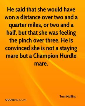 Tom Mullins  - He said that she would have won a distance over two and a quarter miles, or two and a half, but that she was feeling the pinch over three. He is convinced she is not a staying mare but a Champion Hurdle mare.
