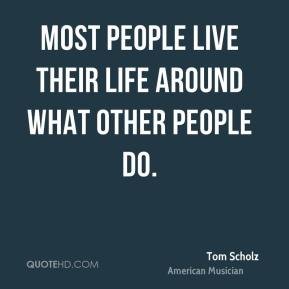 Most people live their life around what other people do.