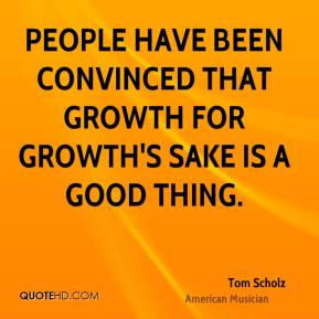 People have been convinced that growth for growth's sake is a good thing.