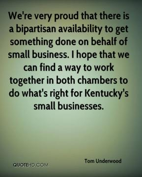 We're very proud that there is a bipartisan availability to get something done on behalf of small business. I hope that we can find a way to work together in both chambers to do what's right for Kentucky's small businesses.