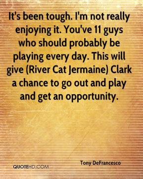Tony DeFrancesco  - It's been tough. I'm not really enjoying it. You've 11 guys who should probably be playing every day. This will give (River Cat Jermaine) Clark a chance to go out and play and get an opportunity.