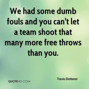 Travis Dotterer  - We had some dumb fouls and you can't let a team shoot that many more free throws than you.