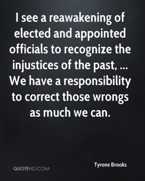 Tyrone Brooks  - I see a reawakening of elected and appointed officials to recognize the injustices of the past, ... We have a responsibility to correct those wrongs as much we can.