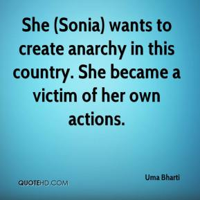 Uma Bharti  - She (Sonia) wants to create anarchy in this country. She became a victim of her own actions.