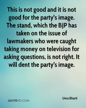 Uma Bharti  - This is not good and it is not good for the party's image. The stand, which the BJP has taken on the issue of lawmakers who were caught taking money on television for asking questions, is not right. It will dent the party's image.