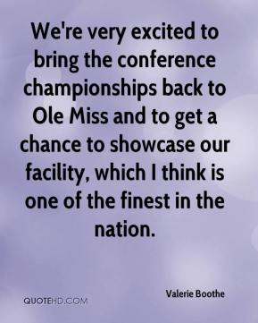 Valerie Boothe  - We're very excited to bring the conference championships back to Ole Miss and to get a chance to showcase our facility, which I think is one of the finest in the nation.