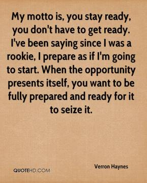 My motto is, you stay ready, you don't have to get ready. I've been saying since I was a rookie, I prepare as if I'm going to start. When the opportunity presents itself, you want to be fully prepared and ready for it to seize it.