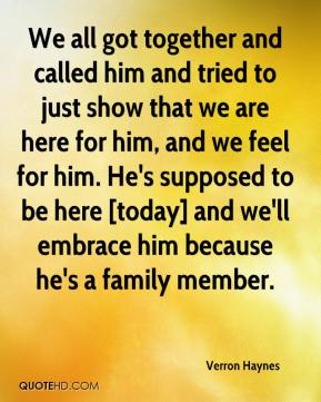 We all got together and called him and tried to just show that we are here for him, and we feel for him. He's supposed to be here [today] and we'll embrace him because he's a family member.
