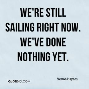 We're still sailing right now. We've done nothing yet.
