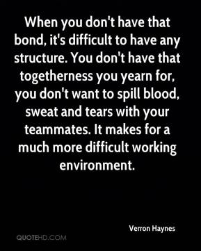 Verron Haynes  - When you don't have that bond, it's difficult to have any structure. You don't have that togetherness you yearn for, you don't want to spill blood, sweat and tears with your teammates. It makes for a much more difficult working environment.